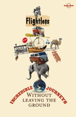 Flightless : Incredible Journeys Without Leaving the Ground : Lonely Planet Travel Literature Series - Lonely Planet