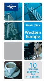 Lonely Planet Small Talk : Western Europe : 10 Essential Languages For City Breaks And Business Travel - Lonely Planet