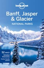 Banff, Jasper and Glacier National Parks : Lonely Planet Travel Guide - Lonely Planet