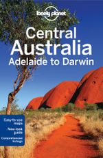 Central Australia - Adelaide to Darwin : Lonely Planet Travel Guide - Lonely Planet