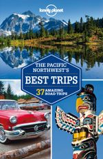Pacific Northwest's Best Trips : Lonely Planet Travel Guide - Lonely Planet