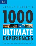 Lonely Planet's 1000 Ultimate Experiences 1st Edition : Lonely Planet General Reference    - Lonely Planet