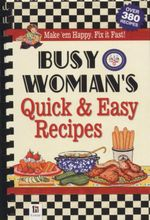Busy Woman's Quick and Easy Recipes : Make 'Em Happy. Fix it Fast! - Hinkler Books PTY Ltd