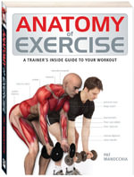 Anatomy Of Exercise : A Trainer's Inside Guide To Your Workout - Pat Manocchia