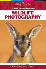 Wildlife Photography : A Wild Australia Guide - Steve Parish