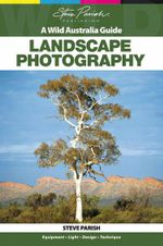 Landscape Photography : A Wild Australia Guide - Steve Parish