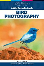 Bird Photography : A Wild Australia Guide - Steve Parish