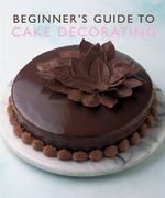Beginner's Guide to Cake Decorating - No Author Provided