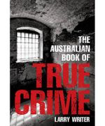 The Australian Book of True Crime : Australian Book of...Series - Larry Writer