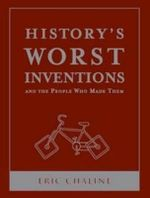 History's Worst Inventions & The People Who Made Them : History's Greatest and Worst Series - Eric Chaline