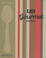 My Kitchen : Easy Gourmet : Impress For Less - Murdoch Books Test Kitchen