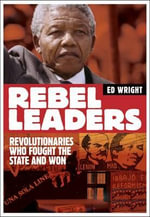 Rebel Leaders : Revolutionaries Who Fought the State and Won - Ed Wright