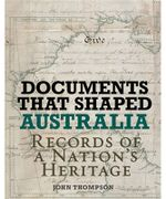 Documents That Shaped Australia : Records of a Nation's Heritage : Australian History Series - John Thompson