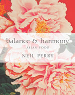 Balance and Harmony : The Secrets of Asian Cooking : Neil Perry Series - Neil Perry