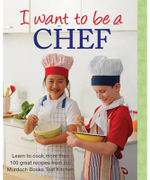 I Want to Be a Chef : Learn to Cook More Than 100 Recipes from the Murdoch Books Test Kitchen : I Want To Be A Chef Series - Murdoch Books Test Kitchen