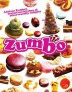 Zumbo : Adriano Zumbo's Fantastical Kitchen of Other-Worldly Delights - Adriano Zumbo