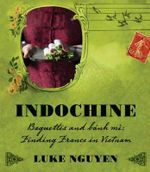 Indochine : Baguettes and Banh Mi: Finding France in Vietnam - Luke Nguyen