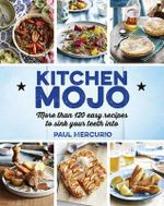 Finding Your Mojo in the Kitchen : 120 + Easy Recipes to Sink Your Teeth into - Paul Mercurio