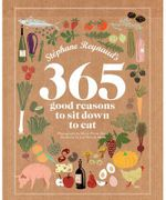 Stéphane Reynaud's 365 Good Reasons To Sit Down To Eat : Stephane Reynaud Series - Stephane Reynaud