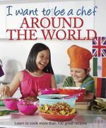 I Want to be a Chef : Around the World : I Want To Be A Chef Series - Murdoch Books Test Kitchen