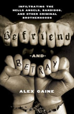 Befriend and Betray : Infiltrating the Hells Angels, Bandidos and Other Criminal Brotherhoods - Alex Caine