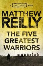 The Five Greatest Warriors : Jack West Jr. : Book 3 - Matthew Reilly