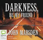 Darkness Be My Friend : Tomorrow, When the War Began Series : Book 4 - John Marsden