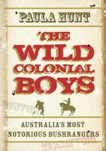 The Wild Colonial Boys  :  Australia's Most Notorious Bushrangers - Paula Hunt