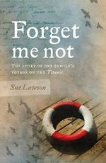 Forget Me Not : The Story of One Family's Voyage on the Titanic - Sue Lawson