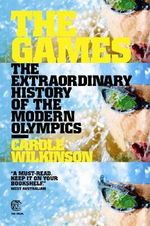 The Games: The Extraordinary History of the Modern Olympics - Carole Wilkinson