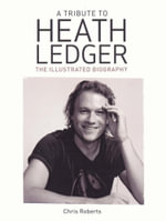 A Tribute to Heath Ledger : The Illustrated Biography - Chris Roberts