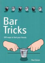 Bar Tricks : 100 Ways to Fool Your Friends - Paul Zenon