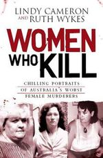 Women Who Kill :  Chilling Portraits of Australia's Worst Female Murderers - Lindy Cameron