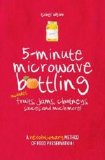 5-Minute Microwave Bottling : Includes Fruits, Jams, Chutneys, Sauces and Much More! - Isabel Webb