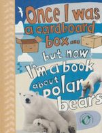 Once I Was a Cardboard Box But Now I'm a Book About Polar Bears : Once I Was... Ser. - Poitier Anton