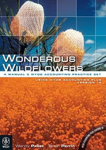 Wonderous Wildflowers : A Manual and Computerised Accounting Practice Set Using MYOB Accounting Plus Version 18 - Wendy Pabst