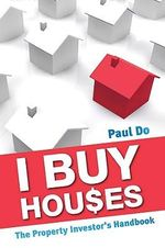 I Buy Houses : The Property Investor's Handbook - Paul Do