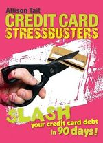 Credit Card Stress Busters : How To Pay Off Your Credit Card Quick Smart : Slash Your Credit Card Debt in 90 Days! - Allison Tait