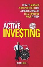 Active Investing : How to Manage Your Portfolio Like a Professional in Less than One Hour a Week, Revised Edition - Alan Hull