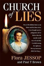 Church of Lies : One Of 28 Children Born To My Father And His Three Wives, I Was Brought Up In A Polygamist Cult To Believe That The Outside World Was Evil And That I Resided Among The Righteous.  But My Innocence Didnt Last Long. - Flora Jessop