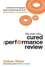 The Man Who Cured the Performance Review : A Practical and Engaging Guide to Perfecting the Art of Performance Conversation - Graham Winter