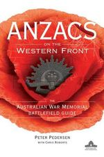 Anzacs on the Western Front : The Australian War Memorial Battlefield Guide - Peter Pedersen