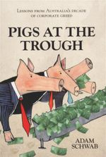 Pigs At The Trough : Lessons From Australia's Decade of Corporate Greed - Adam Schwab