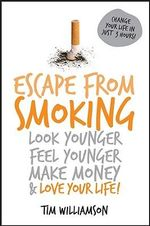 Escape From Smoking Look Younger, Feel Younger, Make Money And Love Your Life : Look Younger, Feel Younger, Make Money and Love Your Life! - Tim Williamson