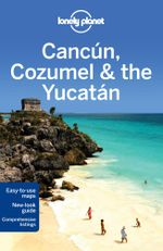 Cancun, Cozumel & the Yucatan : Lonely Planet Travel Guide - Lonely Planet