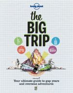 The Big Trip : Your Ultimate Guide to Gap Years and Overseas Adventures - Lonely Planet