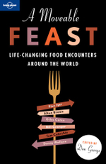 A Moveable Feast : Life-Changing Food Encounters around the World : Lonely Planet Travel Literature Series - Lonely Planet