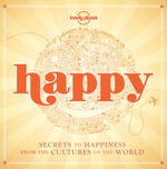 Lonely Planet Happy : Secrets in Happiness from the Cultures of the World - Lonely Planet