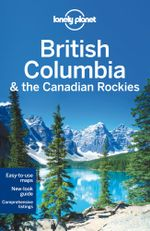 British Columbia and the Canadian Rockies : Lonely Planet Travel Guide : 6th Edition - Lonely Planet