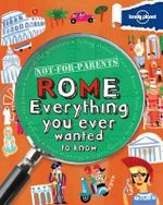 Lonely Planet Not for Parents Rome : Everything You Ever Wanted To Know - Lonely Planet